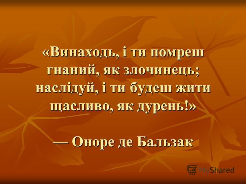 «Винаходь, і ти помреш гнаний, як злочинець; наслідуй, і ти будеш жити щасливо, як дурень!» Оноре де Бальзак