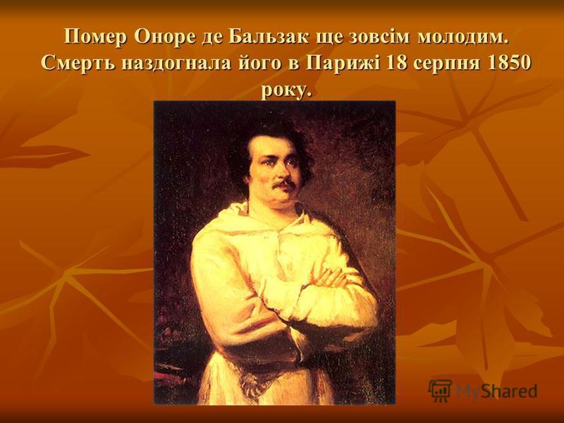 Помер Оноре де Бальзак ще зовсім молодим. Смерть наздогнала його в Парижі 18 серпня 1850 року.