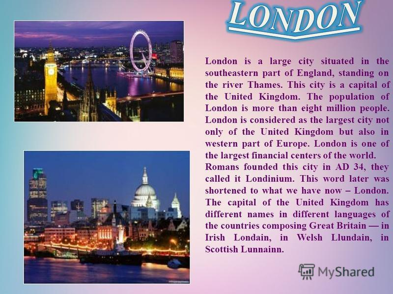 London is a large city situated in the southeastern part of England, standing on the river Thames. This city is a capital of the United Kingdom. The population of London is more than eight million people. London is considered as the largest city not