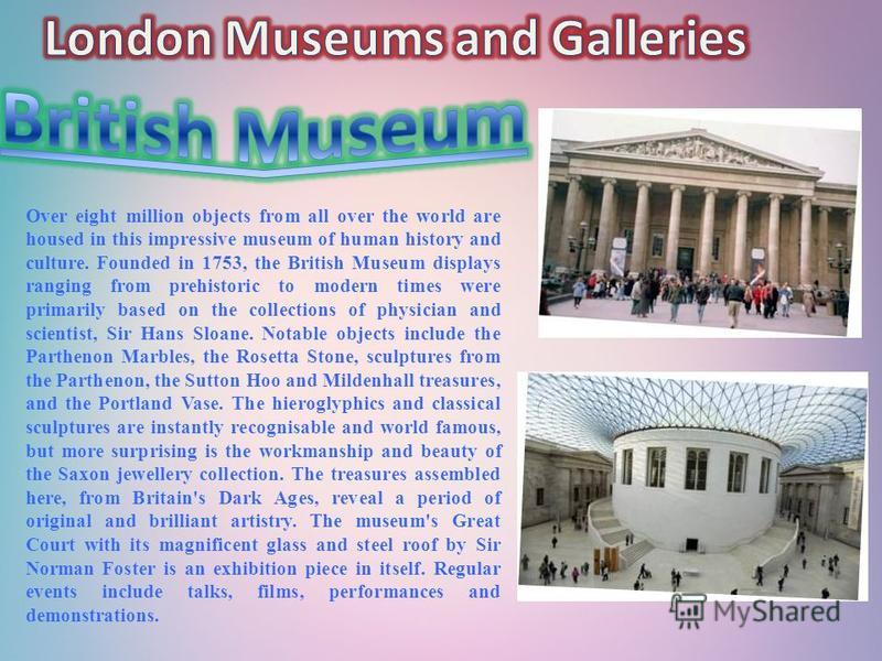 Over eight million objects from all over the world are housed in this impressive museum of human history and culture. Founded in 1753, the British Museum displays ranging from prehistoric to modern times were primarily based on the collections of phy