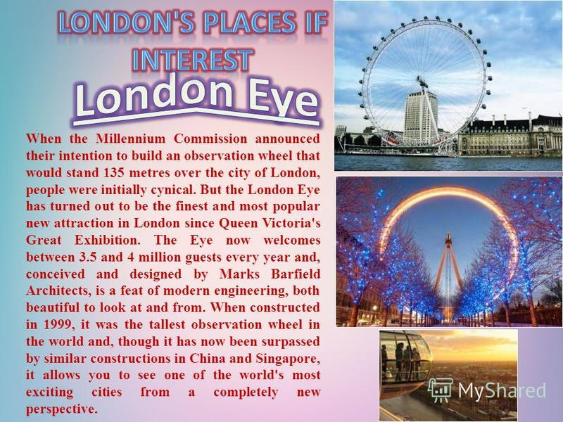 When the Millennium Commission announced their intention to build an observation wheel that would stand 135 metres over the city of London, people were initially cynical. But the London Eye has turned out to be the finest and most popular new attract