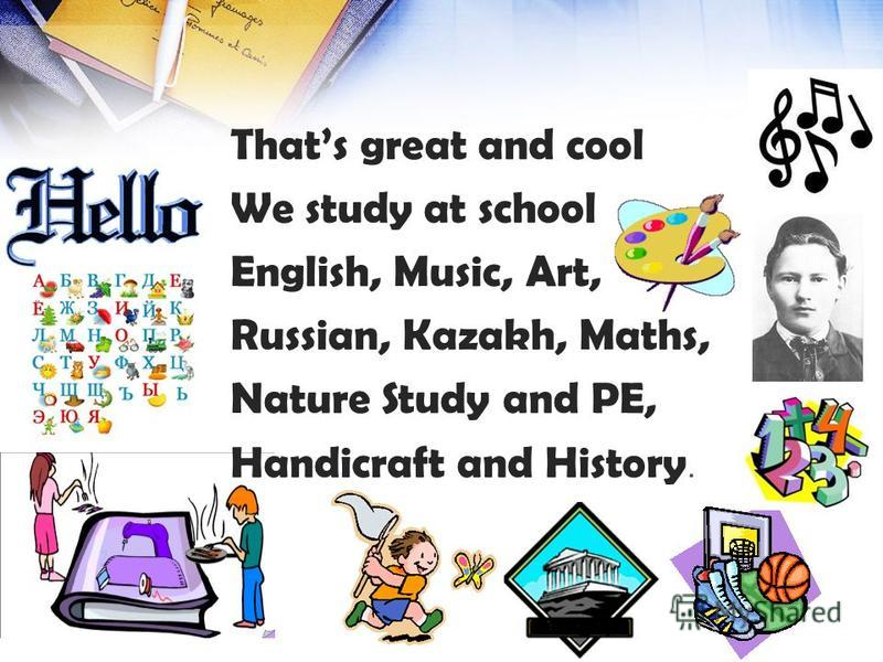 Thats great and cool We study at school English, Music, Art, Russian, Kazakh, Maths, Nature Study and PE, Handicraft and History.