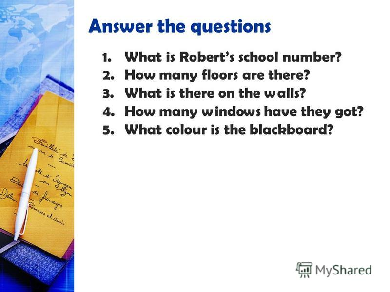 Answer the questions 1.What is Roberts school number? 2.How many floors are there? 3.What is there on the walls? 4.How many windows have they got? 5.What colour is the blackboard?