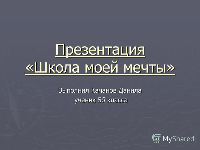 Презентация «Школа моей мечты» Выполнил Качанов Данила ученик 5 б класса ученик 5 б класса