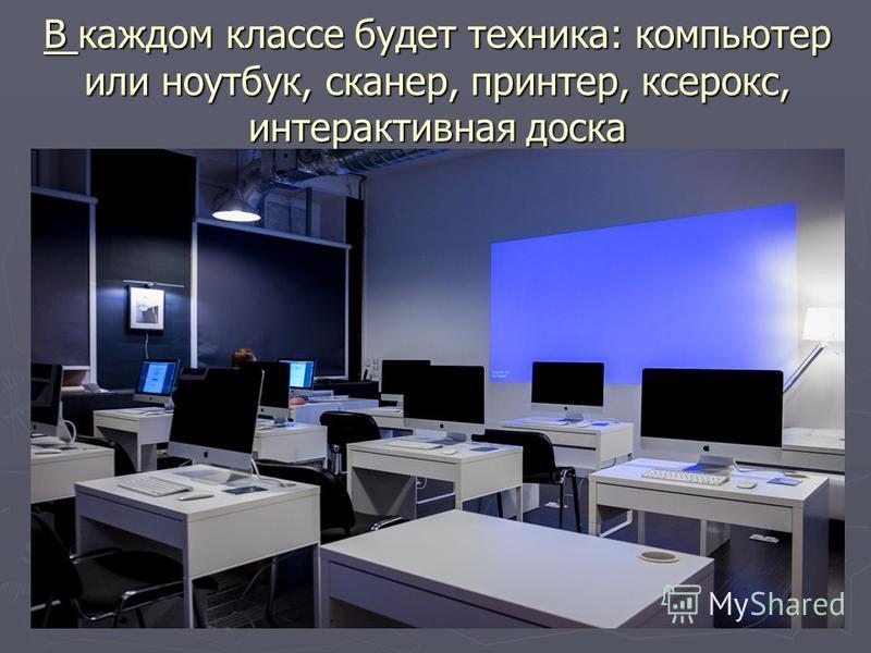 В каждом классе будет техника: компьютер или ноутбук, сканер, принтер, ксерокс, интерактивная доска