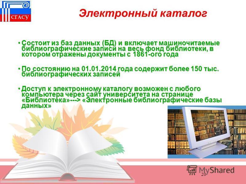 20 Состоит из баз данных (БД) и включает машиночитаемые библиографические записи на весь фонд библиотеки, в котором отражены документы с 1861-ого года Состоит из баз данных (БД) и включает машиночитаемые библиографические записи на весь фонд библиоте