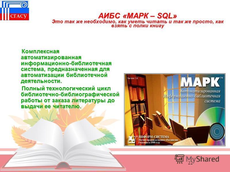 22 АИБС «МАРК – SQL» Это так же необходимо, как уметь читать и так же просто, как взять с полки книгу АИБС «МАРК – SQL» Это так же необходимо, как уметь читать и так же просто, как взять с полки книгу Комплексная автоматизированная информационно-библ