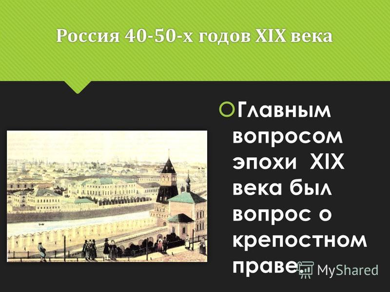 Россия 40-50-х годов ХIХ века Главным вопросом эпохи ХIХ века был вопрос о крепостном праве.