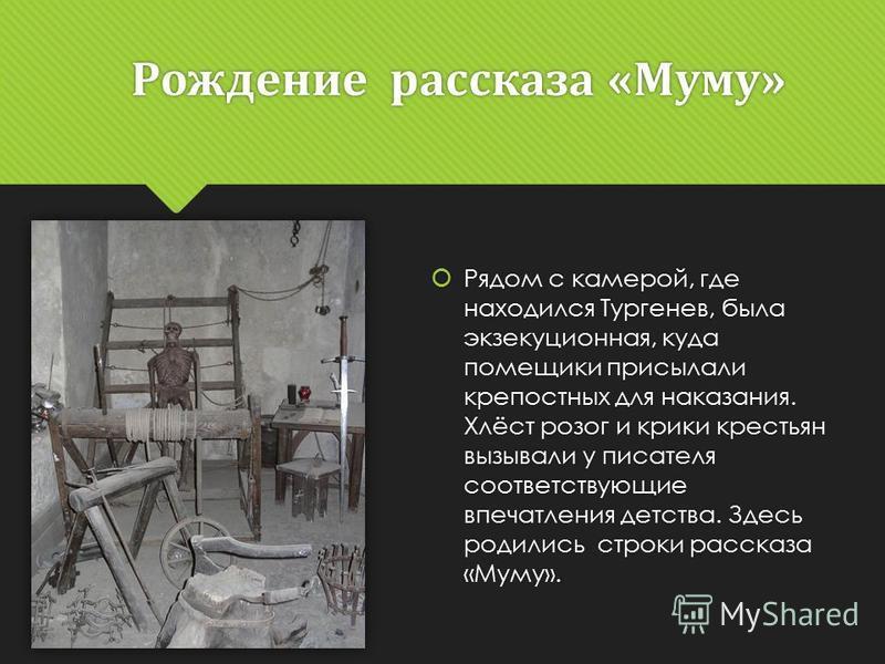 Рождение рассказа «Муму» Рядом с камерой, где находился Тургенев, была экзекуционная, куда помещики присылали крепостных для наказания. Хлёст розог и крики крестьян вызывали у писателя соответствующие впечатления детства. Здесь родились строки расска