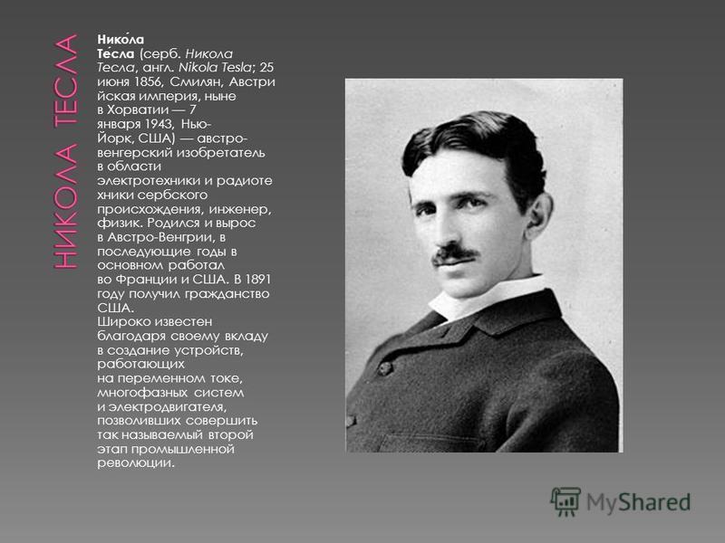 Никола Тесла (серб. Никола Тесла, англ. Nikola Tesla; 25 июня 1856, Смилян, Австри йская империя, ныне в Хорватии 7 января 1943, Нью- Йорк, США) австро- венгерский изобретатель в области электротехники и радиотехники сербского происхождения, инженер,