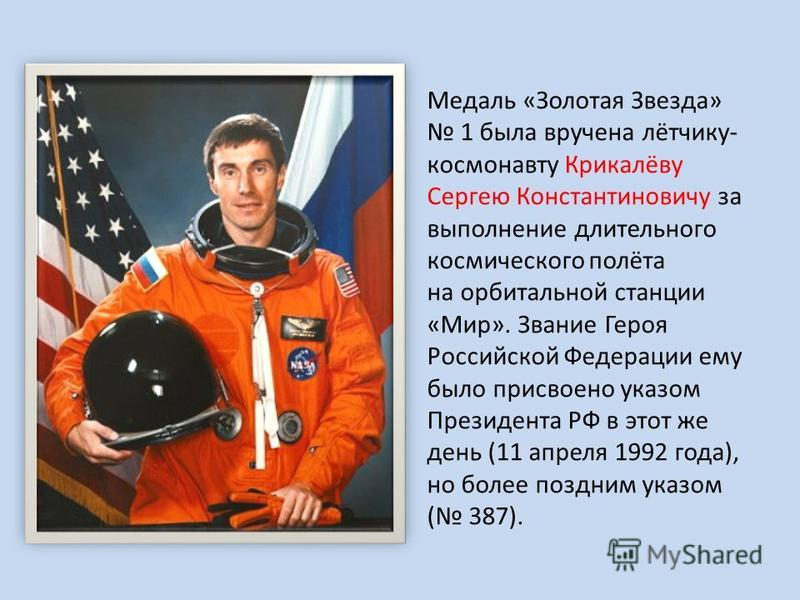 Медаль «Золотая Звезда» 1 была вручена лётчику- космонавту Крикалёву Сергею Константиновичу за выполнение длительного космического полёта на орбитальной станции «Мир». Звание Героя Российской Федерации ему было присвоено указом Президента РФ в этот ж