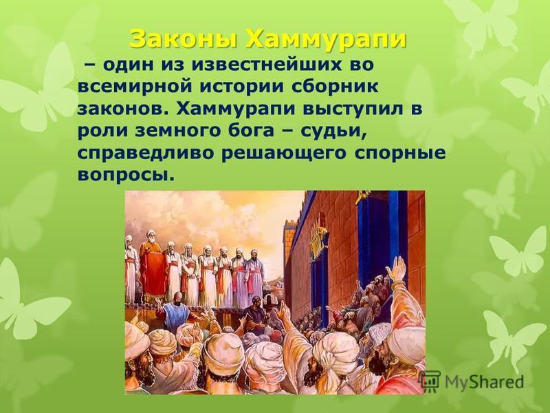 Законы Хаммурапи – один из известнейших во всемирной истории сборник законов. Хаммурапи выступил в роли земного бога – судьи, справедливо решающего спорные вопросы.