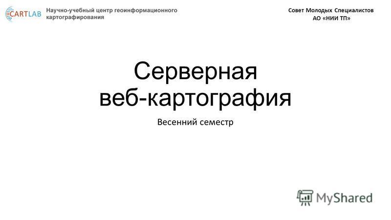 Серверная веб-картография Весенний семестр Совет Молодых Специалистов АО «НИИ ТП»