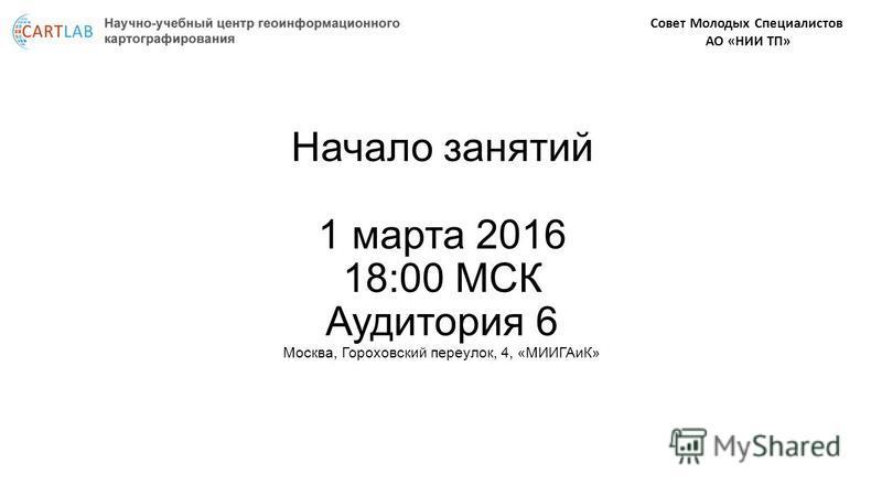 Совет Молодых Специалистов АО «НИИ ТП» Начало занятий 1 марта 2016 18:00 МСК Аудитория 6 Москва, Гороховский переулок, 4, «МИИГАиК»