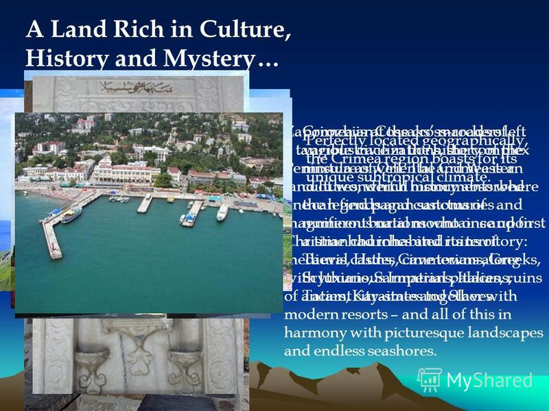 A Land Rich in Culture, History and Mystery… Crimea is at the cross-roads of various civilizations, the complex mixture of Oriental and Western cultures, which history absorbed the legends and customs of numerous nations who once upon a time had inha