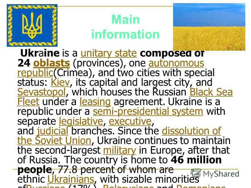Main information Ukraine is a unitary state composed of 24 oblasts (provinces), one autonomous republic(Crimea), and two cities with special status: Kiev, its capital and largest city, and Sevastopol, which houses the Russian Black Sea Fleet under a