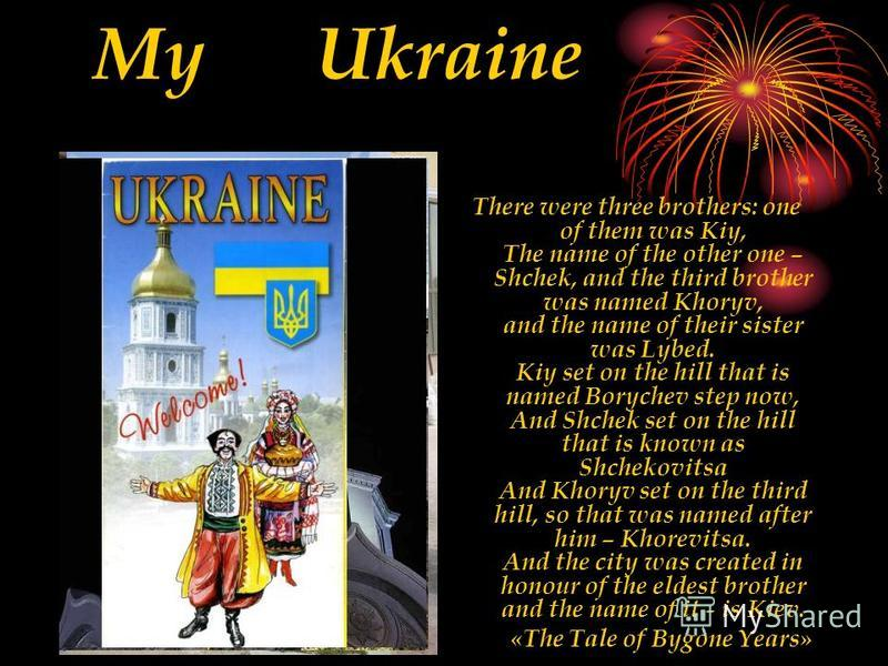 My Ukraine There were three brothers: one of them was Kiy, The name of the other one – Shchek, and the third brother was named Khoryv, and the name of their sister was Lybed. Kiy set on the hill that is named Borychev step now, And Shchek set on the