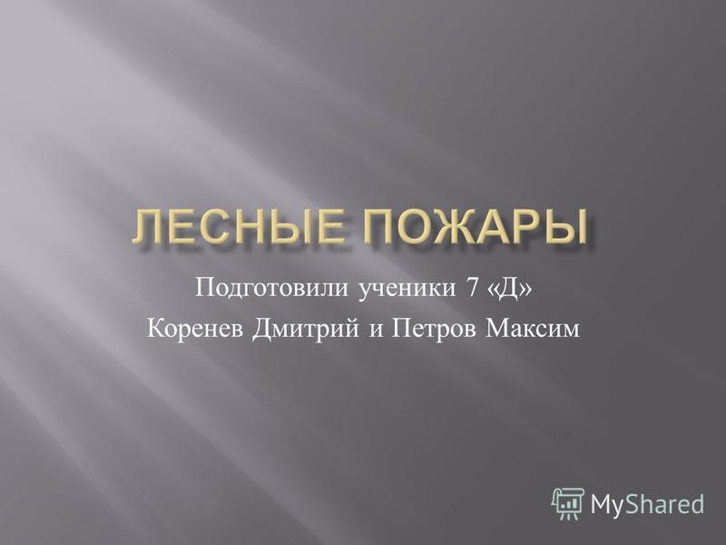 Подготовили ученики 7 « Д » Коренев Дмитрий и Петров Максим