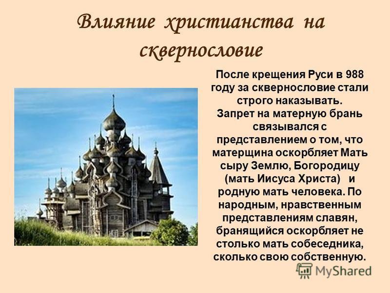 Влияние христианства на сквернословие После крещения Руси в 988 году за сквернословие стали строго наказывать. Запрет на матерную брань связывался с представлением о том, что матерщина оскорбляет Мать сыру Землю, Богородицу (мать Иисуса Христа) и род