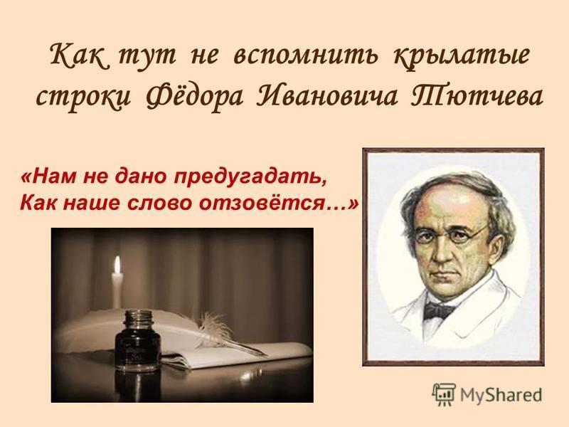 Как тут не вспомнить крылатые строки Фёдора Ивановича Тютчева «Нам не дано предугадать, Как наше слово отзовётся…»