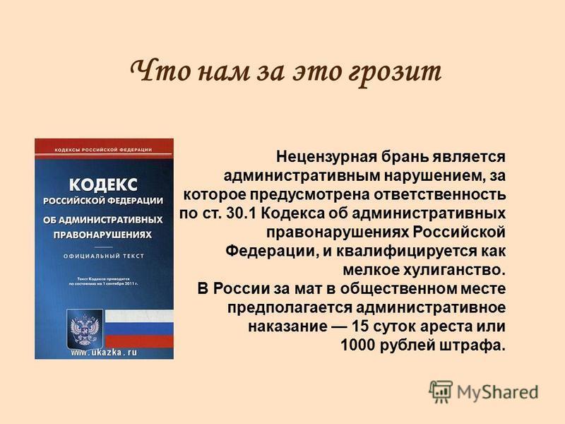 Что нам за это грозит Нецензурная брань является административным нарушением, за которое предусмотрена ответственность по ст. 30.1 Кодекса об административных правонарушениях Российской Федерации, и квалифицируется как мелкое хулиганство. В России за