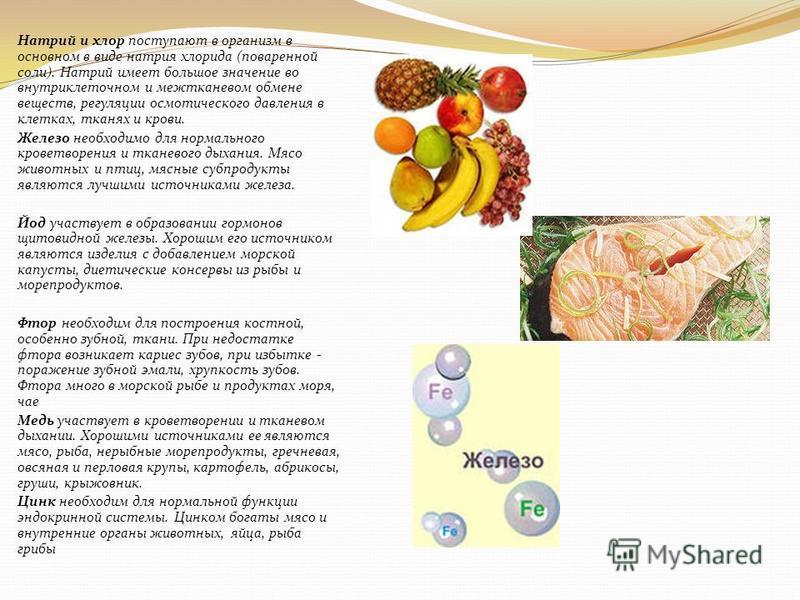 Натрий и хлор поступают в организм в основном в виде натрия хлорида (поваренной соли). Натрий имеет большое значение во внутриклеточном и межтканевом обмене веществ, регуляции осмотического давления в клетках, тканях и крови. Железо необходимо для но