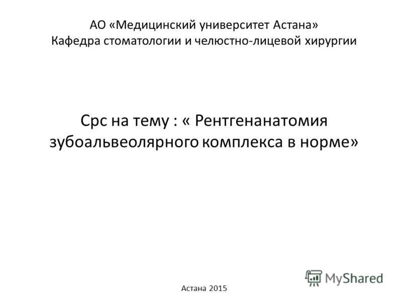 АО «Медицинский университет Астана» Кафедра стоматологии и челюстно-лицевой хирургии Срс на тему : « Рентгенанатомия зубоальвеолярного комплекса в норме» Астана 2015