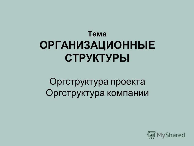 Тема ОРГАНИЗАЦИОННЫЕ СТРУКТУРЫ Оргструктура проекта Оргструктура компании