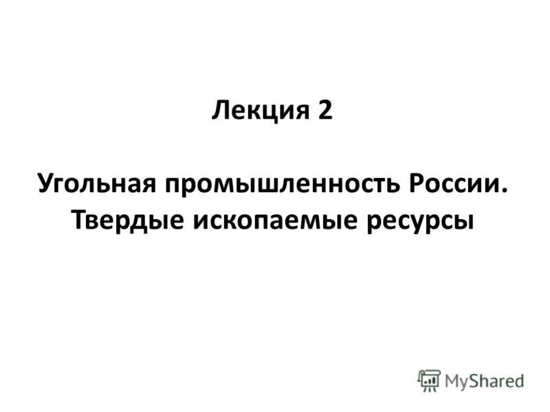Лекция 2 Угольная промышленность России. Твердые ископаемые ресурсы