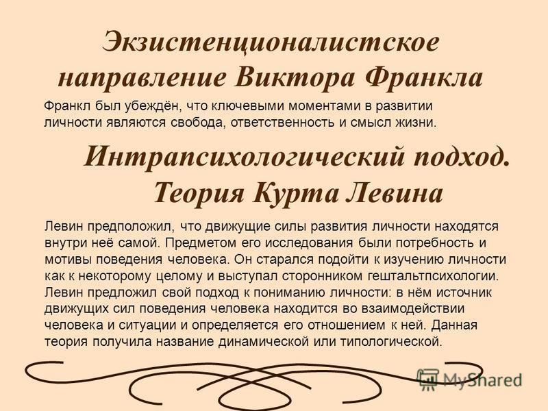 Экзистенционалистское направление Виктора Франкла Интрапсихологический подход. Теория Курта Левина Франкл был убеждён, что ключевыми моментами в развитии личности являются свобода, ответственность и смысл жизни. Левин предположил, что движущие силы р