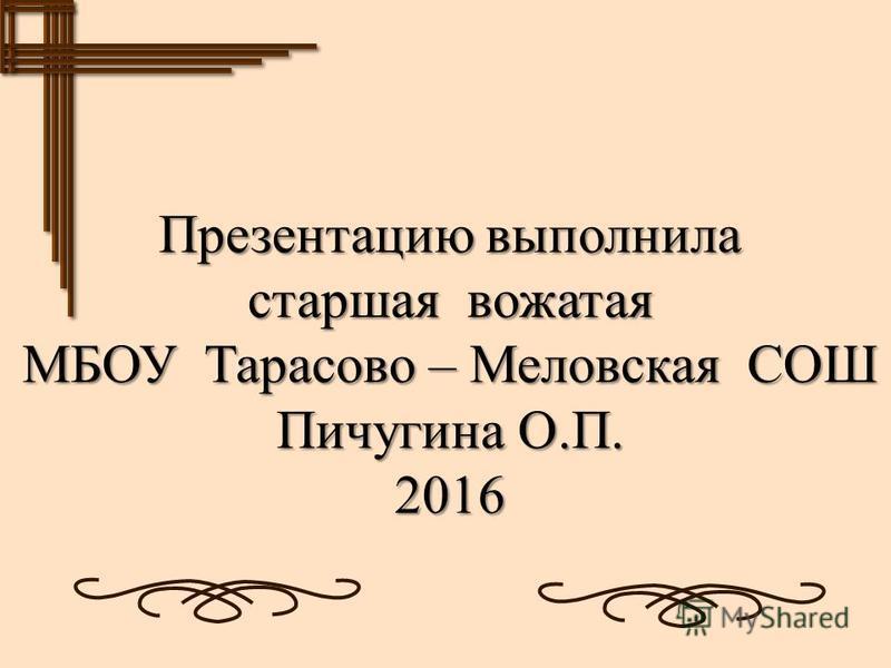 Презентацию выполнила старшая вожатая МБОУ Тарасово – Меловская СОШ Пичугина О.П. 2016