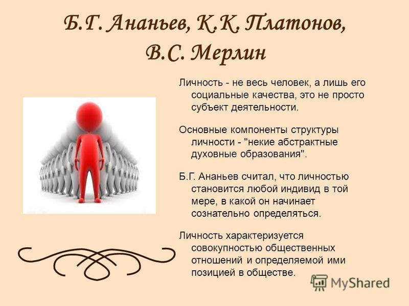 Б.Г. Ананьев, К.К. Платонов, В.С. Мерлин Личность - не весь человек, а лишь его социальные качества, это не просто субъект деятельности. Основные компоненты структуры личности -