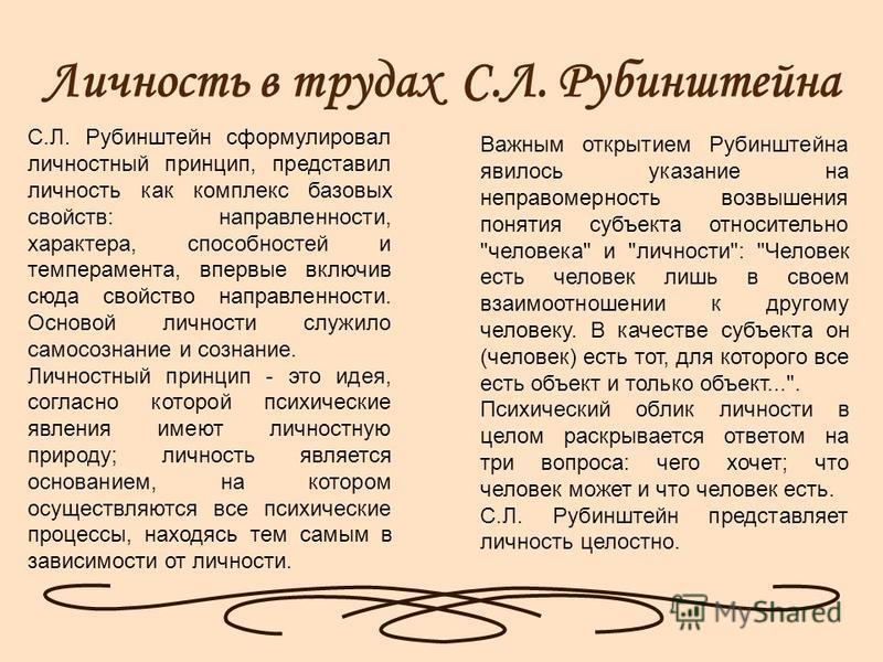 Личность в трудах С.Л. Рубинштейна С.Л. Рубинштейн сформулировал личностный принцип, представил личность как комплекс базовых свойств: направленности, характера, способностей и темперамента, впервые включив сюда свойство направленности. Основой лично