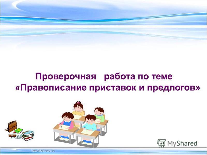 Проверочная работа по теме «Правописание приставок и предлогов»