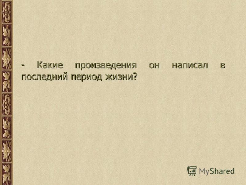 - Какие произведения он написал в последний период жизни?