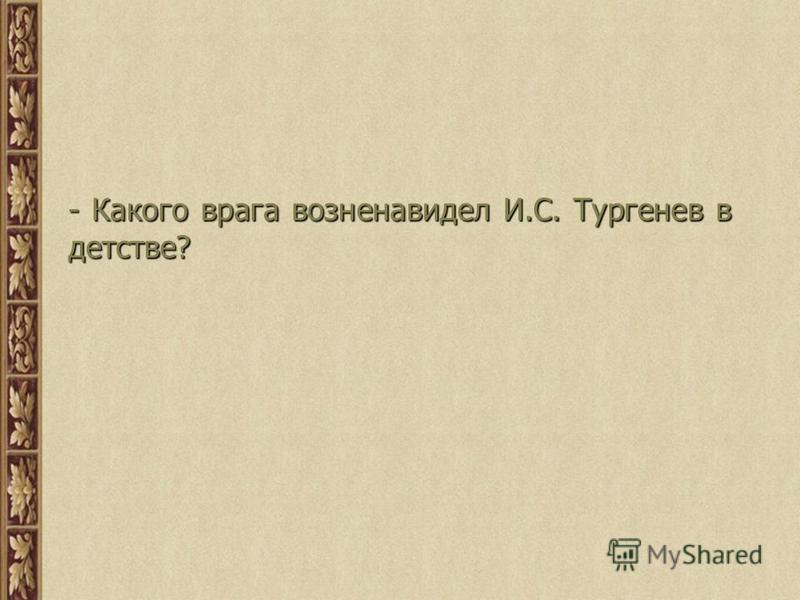 - Какого врага возненавидел И.С. Тургенев в детстве?