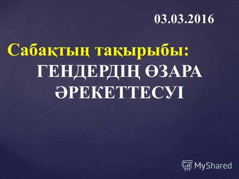 Сабақтың тақырыбы: ГЕНДЕРДІҢ ӨЗАРА ӘРЕКЕТТЕСУІ 03.03.2016
