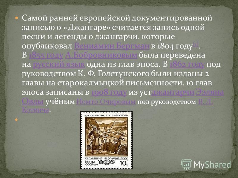 Самой ранней европейской документированной записью о «Джангаре» считается запись одной песни и легенды о джангарчи, которые опубликовал Вениамин Бергман в 1804 году [1]. В 1855 году А.Бобровниковым была переведена на русский язык одна из глав эпоса.
