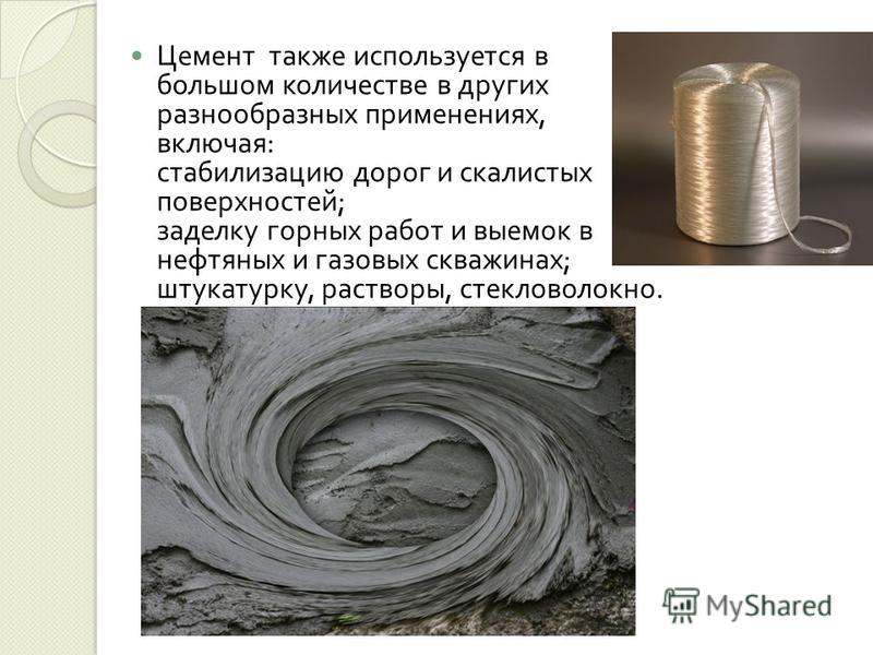 Цемент также используется в большом количестве в других разнообразных применениях, включая : стабилизацию дорог и скалистых поверхностей ; заделку горных работ и выемок в нефтяных и газовых скважинах ; штукатурку, растворы, стекловолокно.