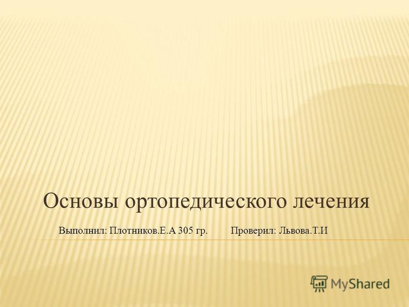 Основы ортопедического лечения Выполнил: Плотников.Е.А 305 гр. Проверил: Львова.Т.И