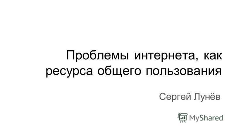 Проблемы интернета, как ресурса общего пользования Сергей Лунёв