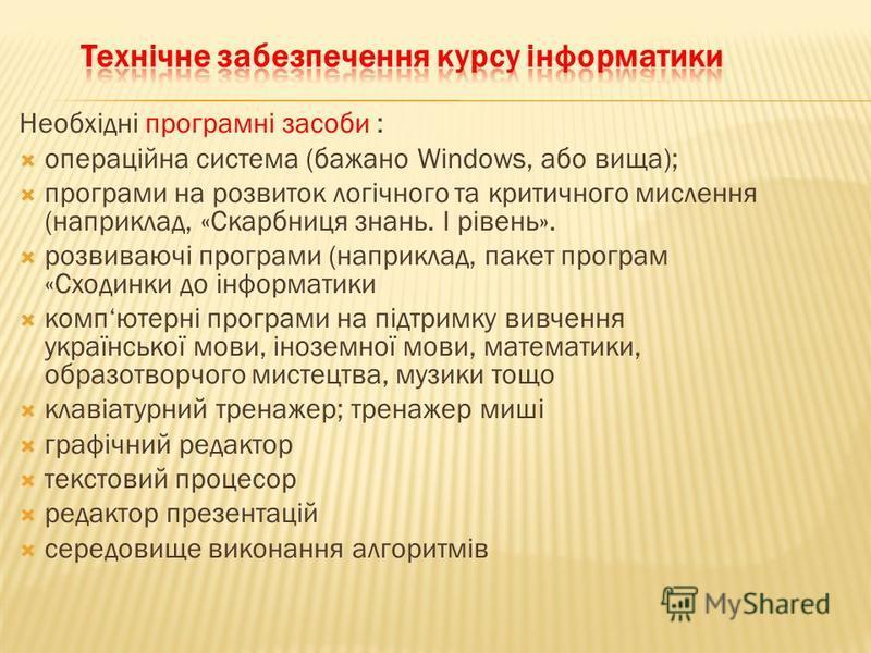 Необхідні програмні засоби : операційна система (бажано Windows, або вища); програми на розвиток логічного та критичного мислення (наприклад, «Скарбниця знань. І рівень». розвиваючі програми (наприклад, пакет програм «Сходинки до інформатики компютер