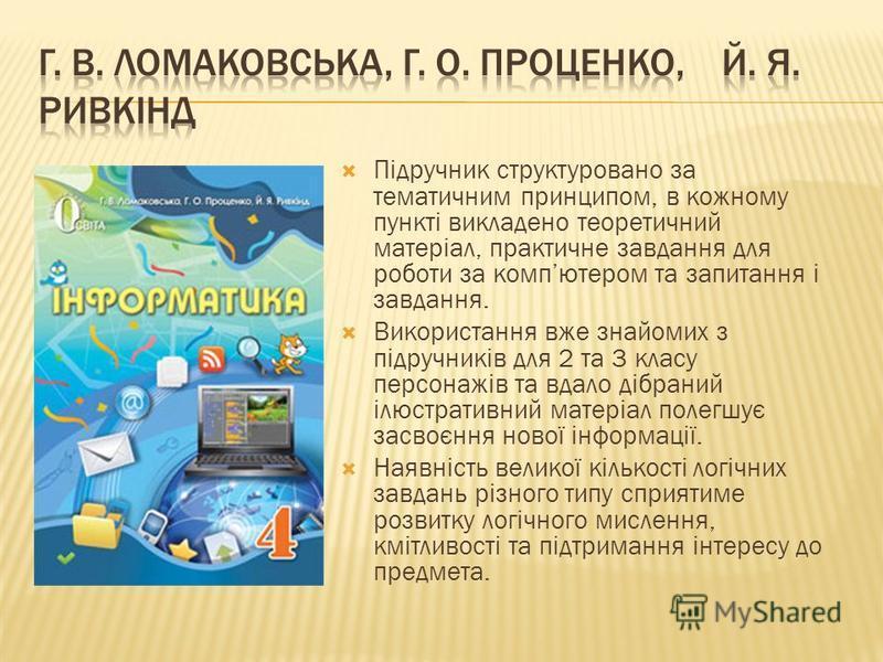 Підручник структуровано за тематичним принципом, в кожному пункті викладено теоретичний матеріал, практичне завдання для роботи за компютером та запитання і завдання. Використання вже знайомих з підручників для 2 та 3 класу персонажів та вдало дібран