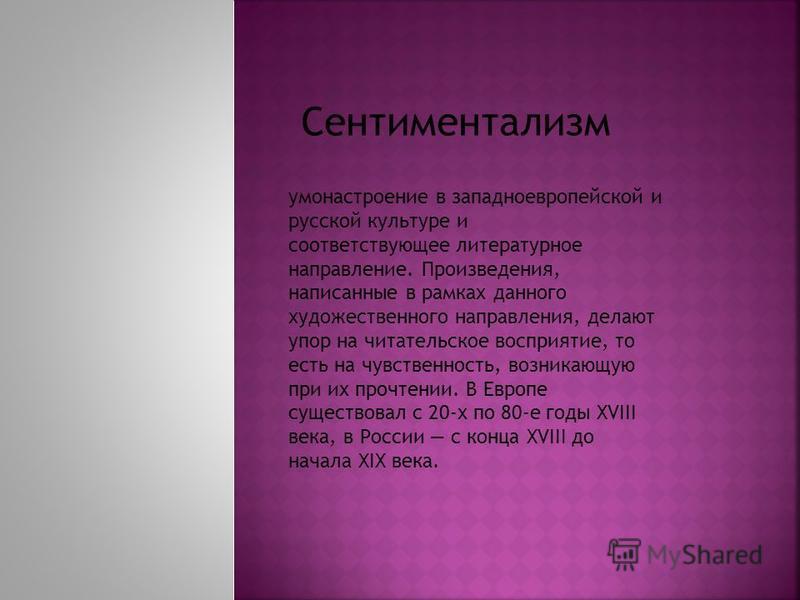 Сентиментализм умонастроение в западноевропейской и русской культуре и соответствующее литературное направление. Произведения, написанные в рамках данного художественного направления, делают упор на читательское восприятие, то есть на чувственность,
