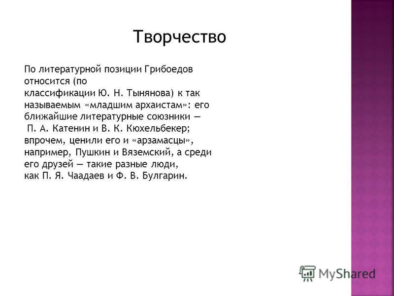 Творчество По литературной позиции Грибоедов относится (по классификации Ю. Н. Тынянова) к так называемым «младшим архаистам»: его ближайшие литературные союзники П. А. Катенин и В. К. Кюхельбекер; впрочем, ценили его и «арзамасцы», например, Пушкин