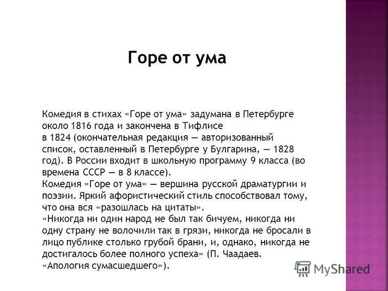 Комедия в стихах «Горе от ума» задумана в Петербурге около 1816 года и закончена в Тифлисе в 1824 (окончательная редакция авторизованный список, оставленный в Петербурге у Булгарина, 1828 год). В России входит в школьную программу 9 класса (во времен