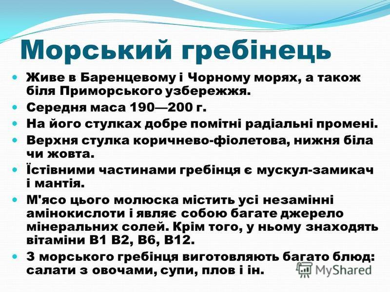 Морський гребінець Живе в Баренцевому і Чорному морях, а також біля Приморського узбережжя. Середня маса 190200 г. На його стулках добре помітні радіальні промені. Верхня стулка коричнево-фіолетова, нижня біла чи жовта. Їстівними частинами гребінця є
