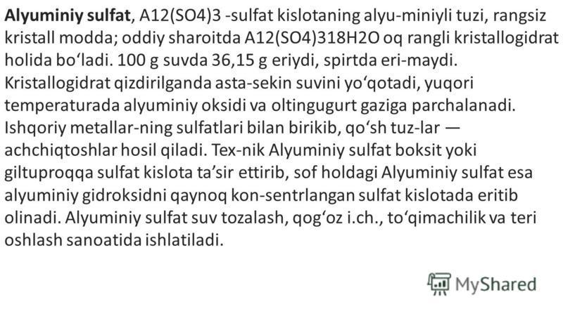 Alyuminiy sulfat, A12(SO4)3 -sulfat kislotaning alyu-miniyli tuzi, rangsiz kristall modda; oddiy sharoitda A12(SO4)318H2O oq rangli kristallogidrat holida boladi. 100 g suvda 36,15 g eriydi, spirtda eri-maydi. Kristallogidrat qizdirilganda asta-sekin