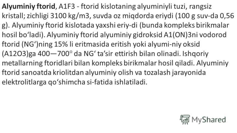 Alyuminiy ftorid, A1F3 - ftorid kislotaning alyuminiyli tuzi, rangsiz kristall; zichligi 3100 kg/m3, suvda oz miqdorda eriydi (100 g suv-da 0,56 g). Alyuminiy ftorid kislotada yaxshi eriy-di (bunda kompleks birikmalar hosil boladi). Alyuminiy ftorid