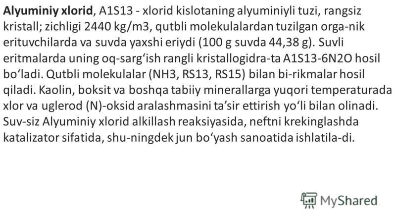 Alyuminiy xlorid, A1S13 - xlorid kislotaning alyuminiyli tuzi, rangsiz kristall; zichligi 2440 kg/m3, qutbli molekulalardan tuzilgan orga-nik erituvchilarda va suvda yaxshi eriydi (100 g suvda 44,38 g). Suvli eritmalarda uning oq-sargish rangli krist